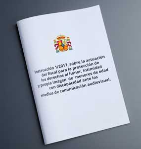 INSTRUCCIÓN 1/2017, SOBRE LA ACTUACIÓN DEL FISCAL PARA LA PROTECCIÓN DE LOS DERECHOS AL HONOR, INTIMIDAD Y PROPIA IMAGEN DE MENORES DE EDAD CON DISCAPACIDAD ANTE LOS MEDIOS DE COMUNICACIÓN AUDIOVISUAL.